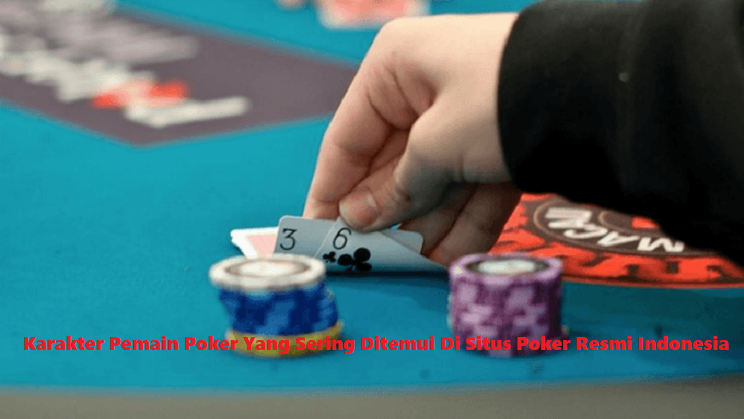 Karakter Pemain Poker Yang Sering Ditemui Di Situs Poker Resmi Indonesia