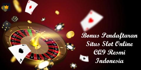 Bonus Pendaftaran Situs Slot Online CQ9 Resmi Indonesia