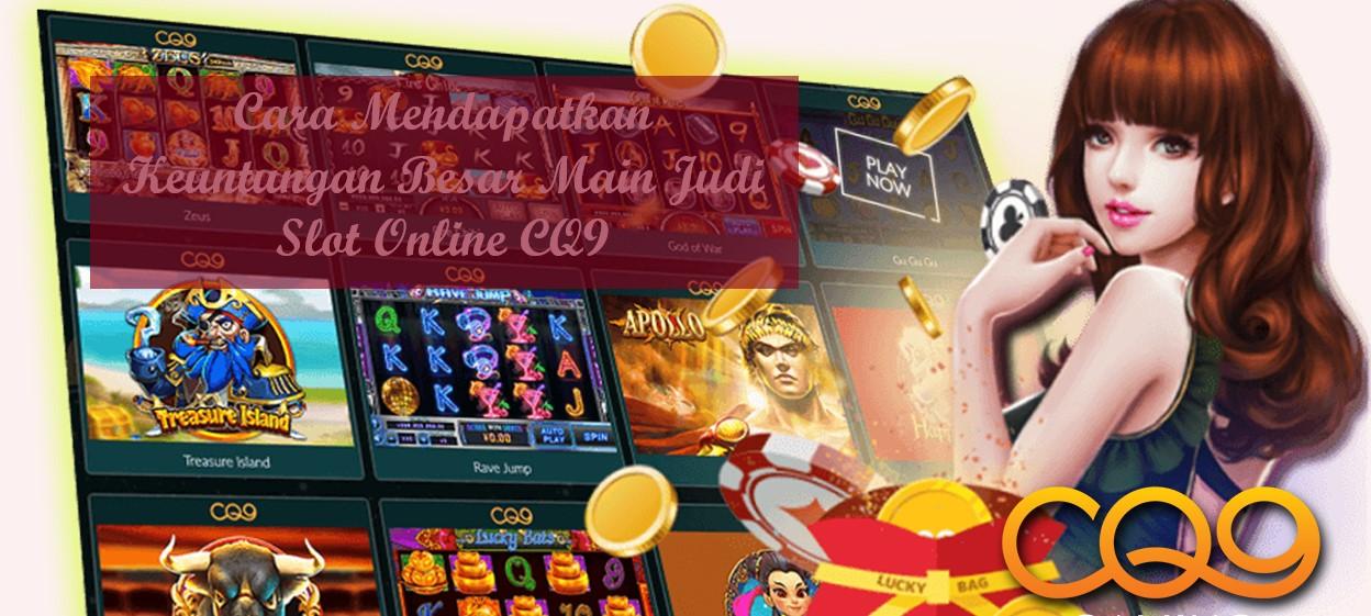 Cara Mendapatkan Keuntungan Besar Main Judi Slot Online CQ9